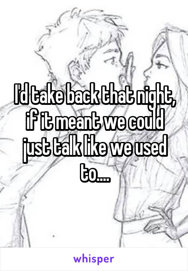 I'd take back that night, if it meant we could just talk like we used to....