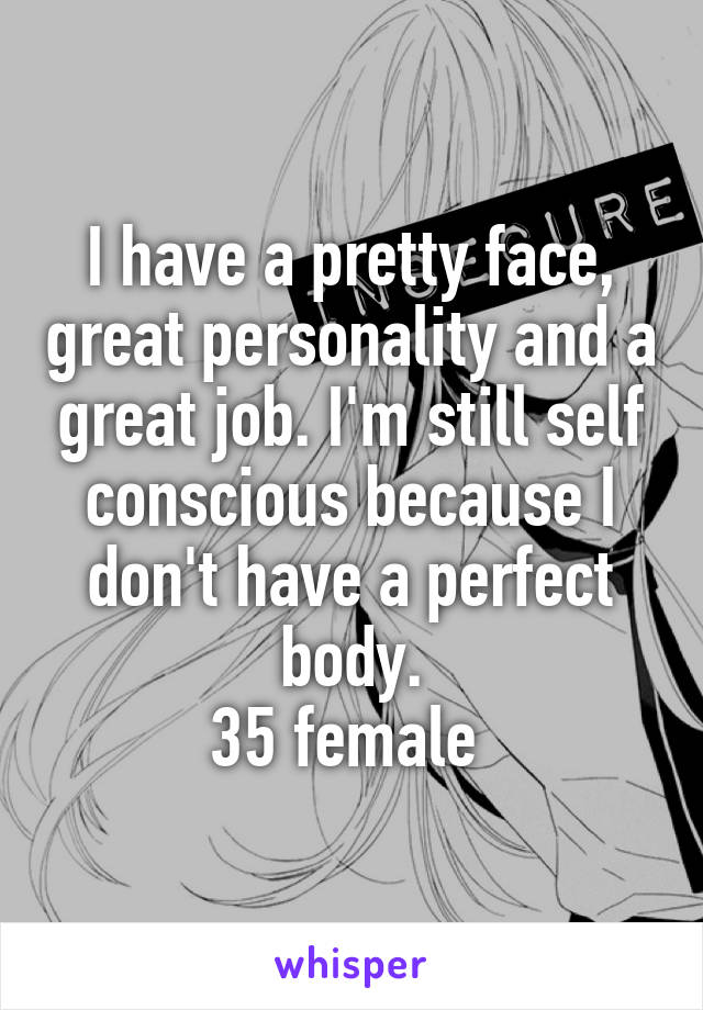 I have a pretty face, great personality and a great job. I'm still self conscious because I don't have a perfect body. 35 female