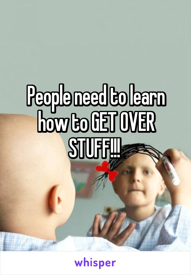 People need to learn how to GET OVER STUFF!!!