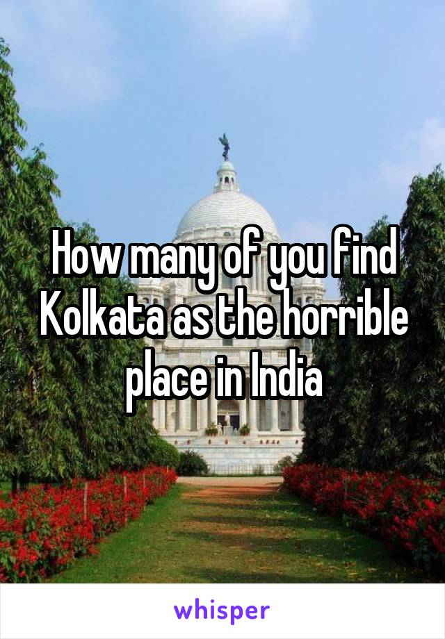 How many of you find Kolkata as the horrible place in India