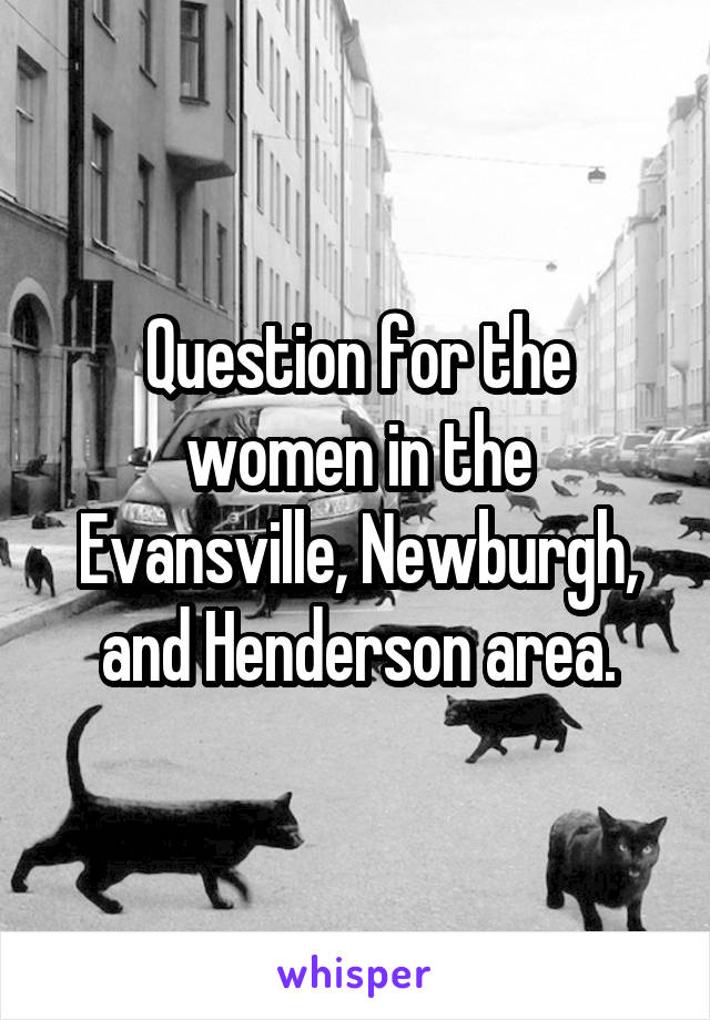Question for the women in the Evansville, Newburgh, and Henderson area.