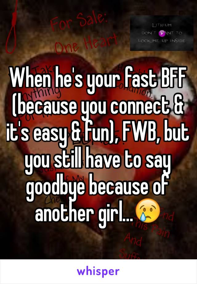 When he's your fast BFF (because you connect & it's easy & fun), FWB, but you still have to say goodbye because of another girl...😢