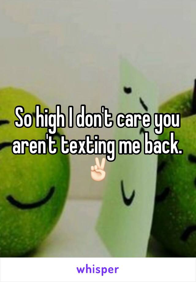 So high I don't care you aren't texting me back. ✌🏻️