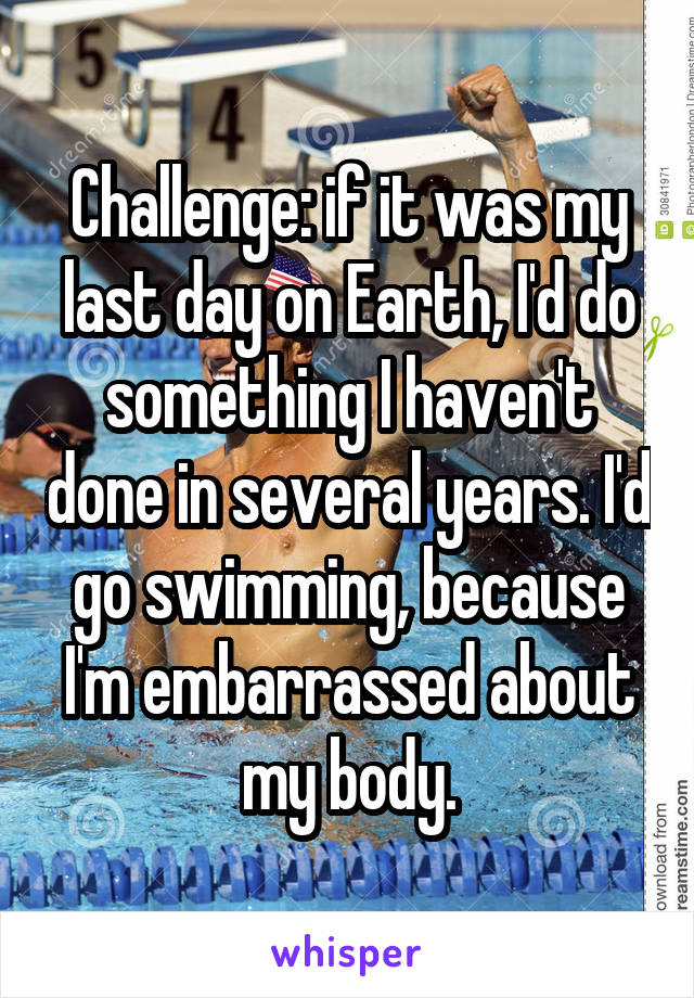 Challenge: if it was my last day on Earth, I'd do something I haven't done in several years. I'd go swimming, because I'm embarrassed about my body.