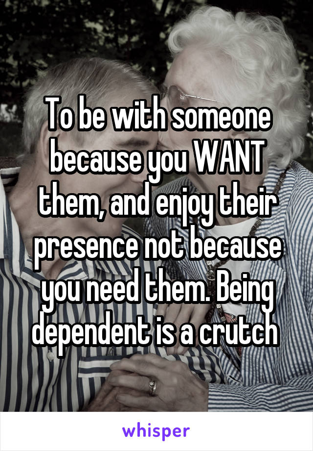To be with someone because you WANT them, and enjoy their presence not because you need them. Being dependent is a crutch