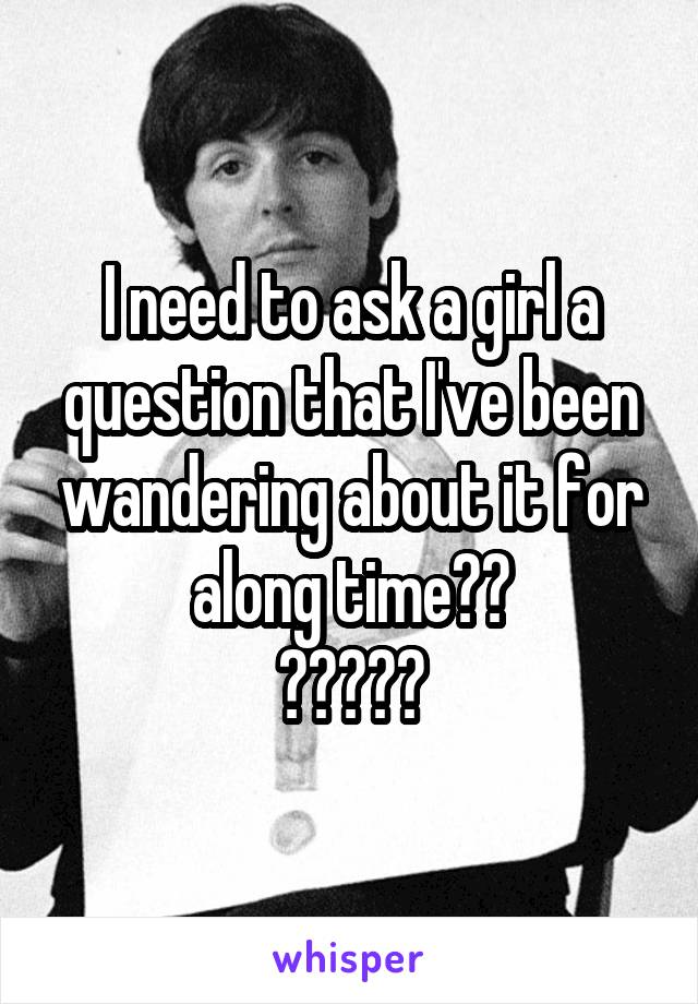 I need to ask a girl a question that I've been wandering about it for along time?? ?????