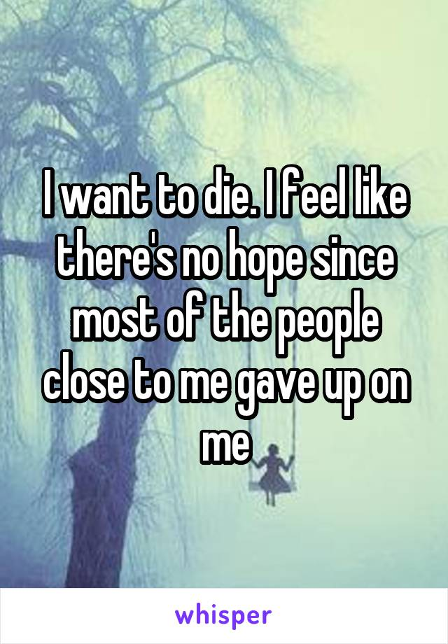 I want to die. I feel like there's no hope since most of the people close to me gave up on me