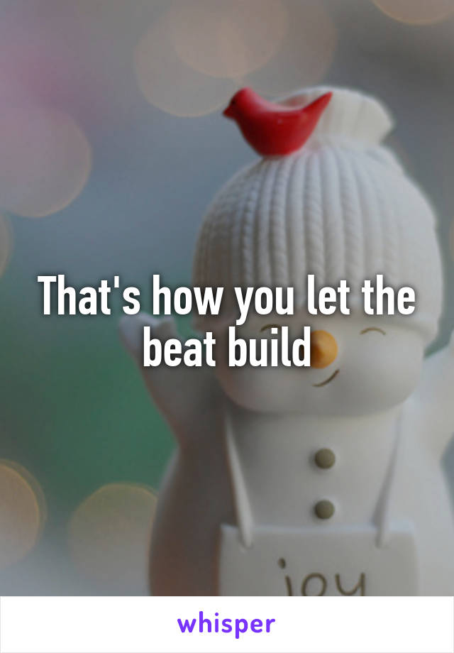 That's how you let the beat build