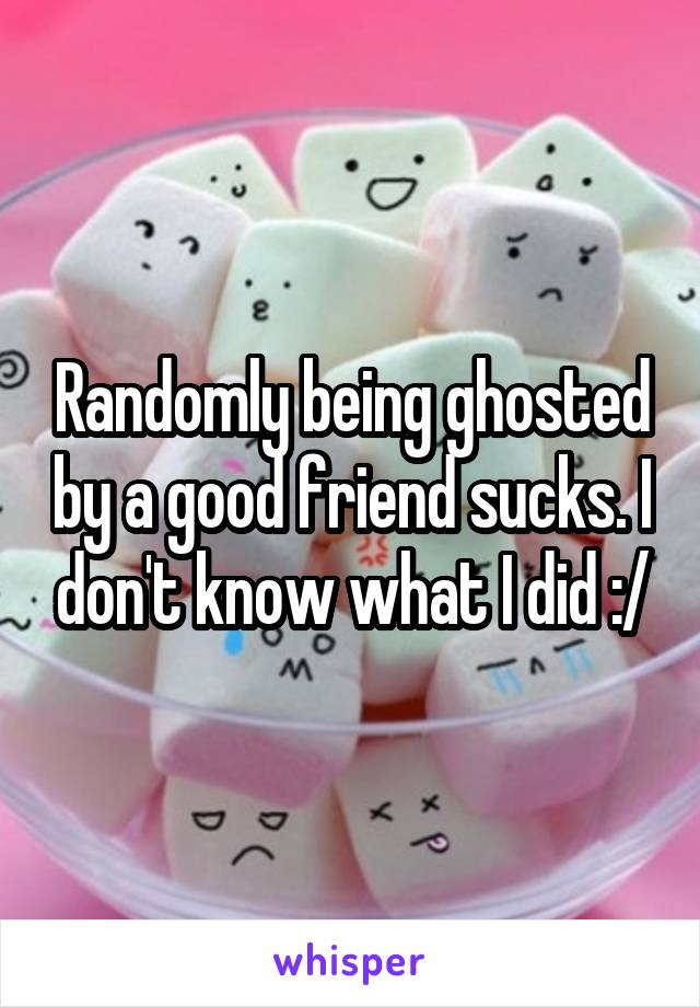 Randomly being ghosted by a good friend sucks. I don't know what I did :/