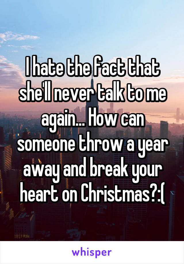 I hate the fact that she'll never talk to me again... How can someone throw a year away and break your heart on Christmas?:(