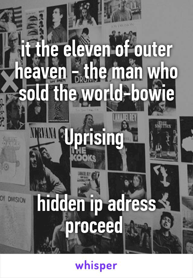 it the eleven of outer heaven - the man who sold the world-bowie  Uprising    hidden ip adress proceed