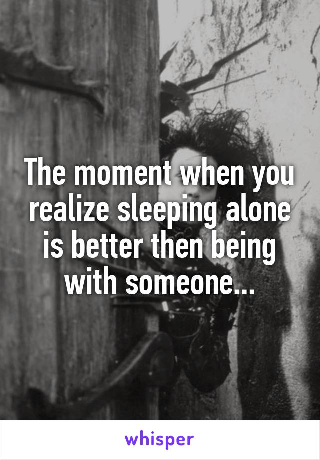 The moment when you realize sleeping alone is better then being with someone...