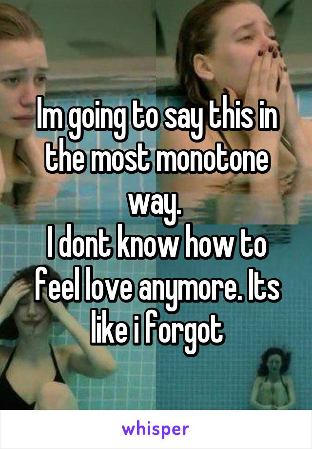 Im going to say this in the most monotone way.  I dont know how to feel love anymore. Its like i forgot
