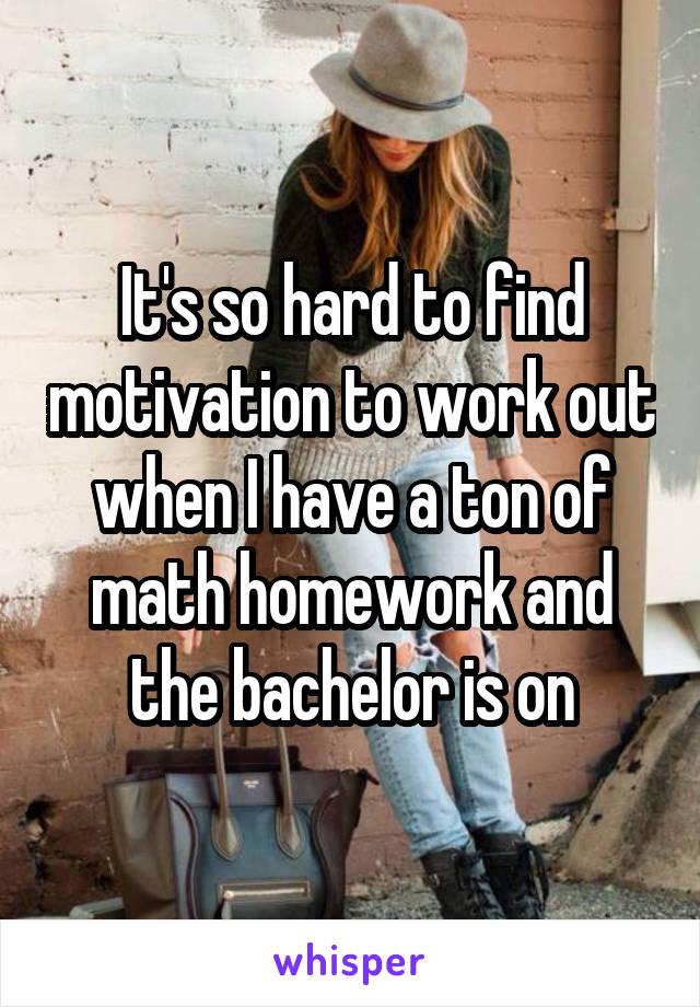 It's so hard to find motivation to work out when I have a ton of math homework and the bachelor is on