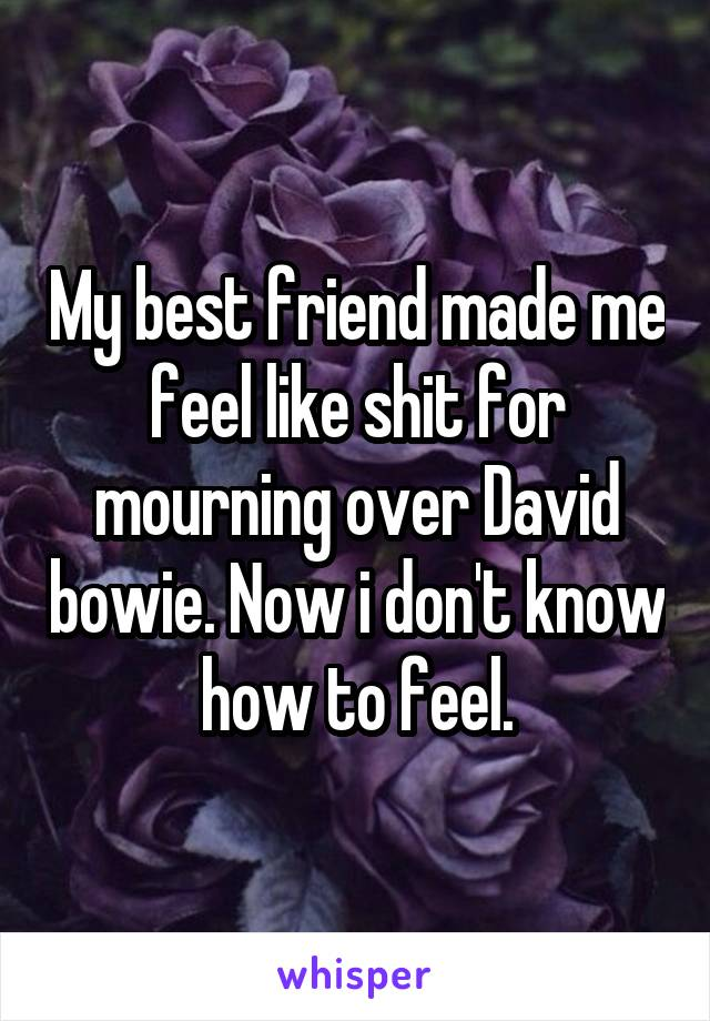 My best friend made me feel like shit for mourning over David bowie. Now i don't know how to feel.