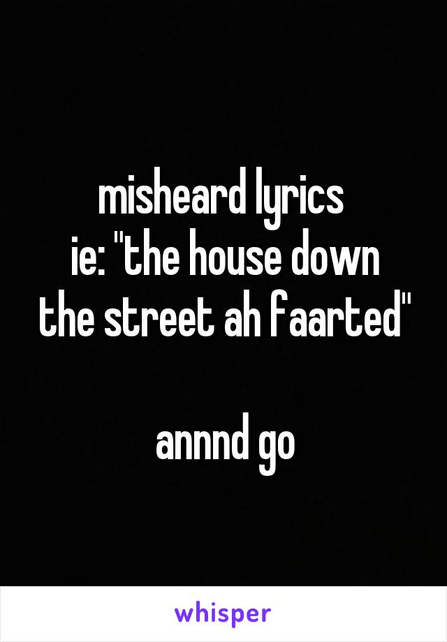 "misheard lyrics  ie: ""the house down the street ah faarted""  annnd go"