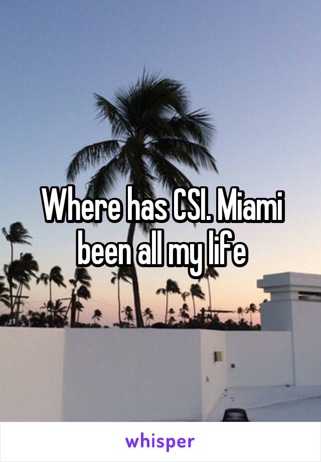 Where has CSI. Miami been all my life