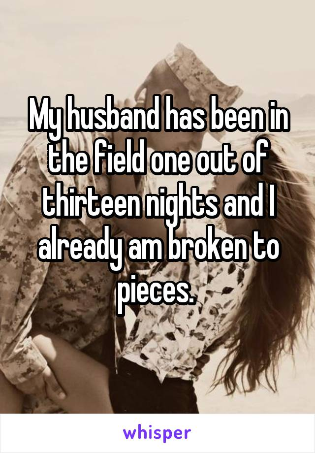 My husband has been in the field one out of thirteen nights and I already am broken to pieces.