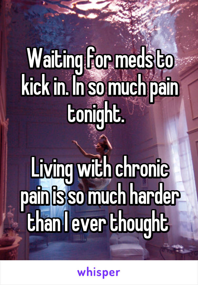 Waiting for meds to kick in. In so much pain tonight.    Living with chronic pain is so much harder than I ever thought