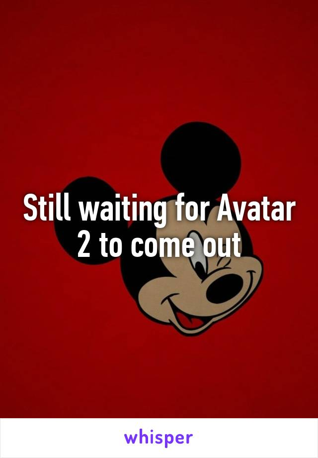 Still waiting for Avatar 2 to come out