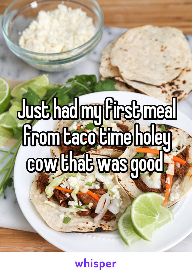 Just had my first meal from taco time holey cow that was good