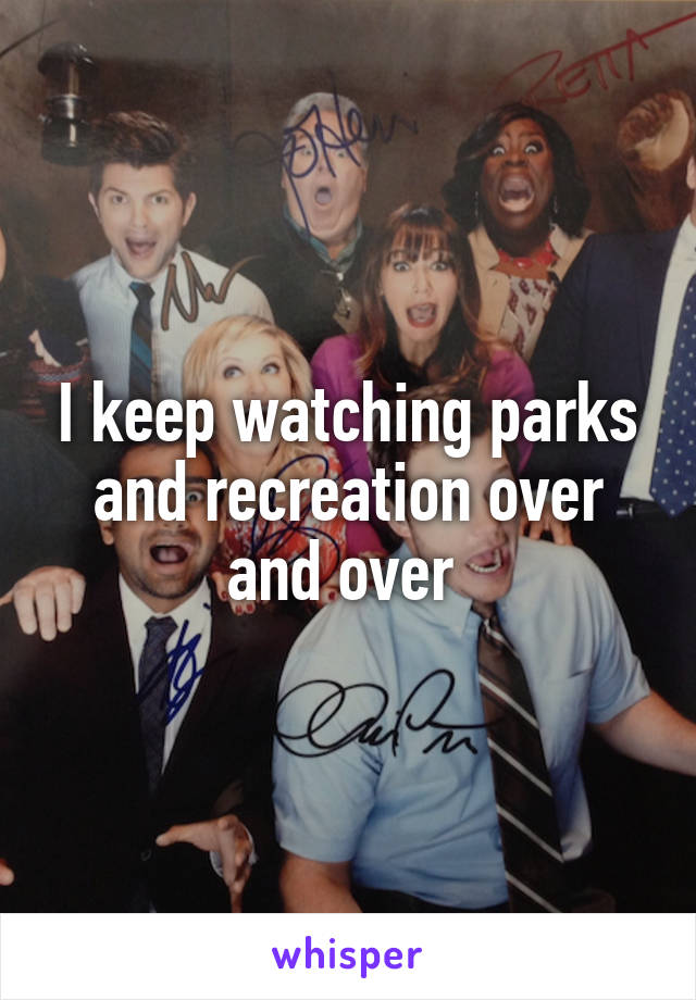 I keep watching parks and recreation over and over