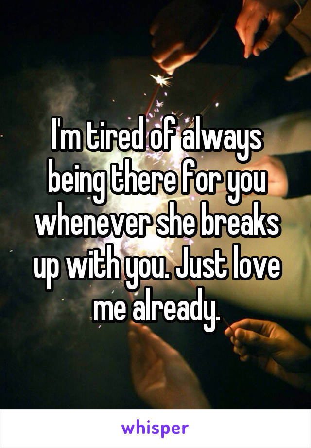 I'm tired of always being there for you whenever she breaks up with you. Just love me already.