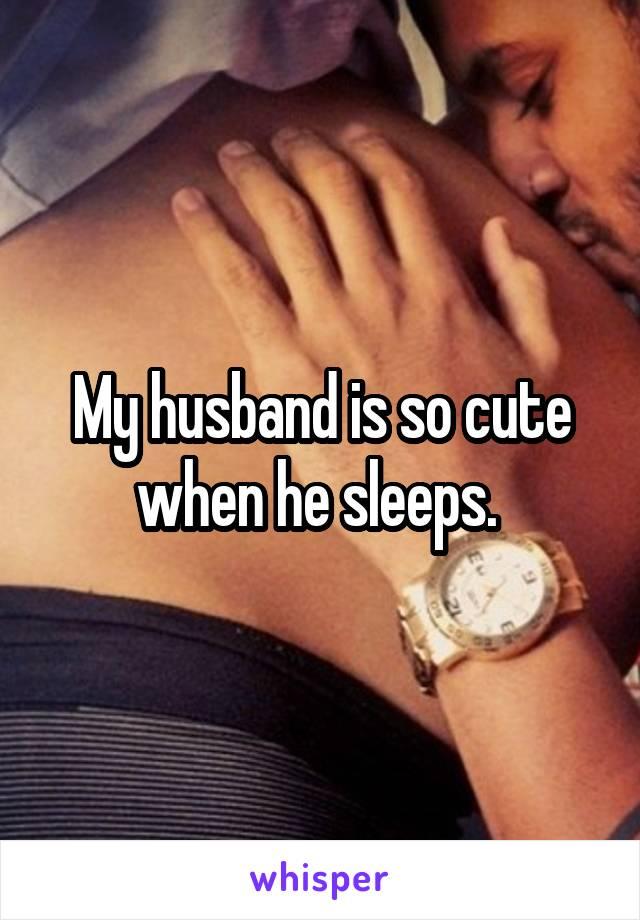 My husband is so cute when he sleeps.