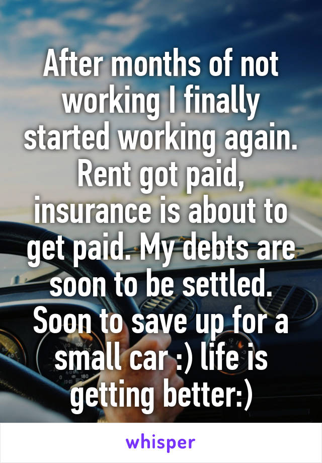 After months of not working I finally started working again. Rent got paid, insurance is about to get paid. My debts are soon to be settled. Soon to save up for a small car :) life is getting better:)