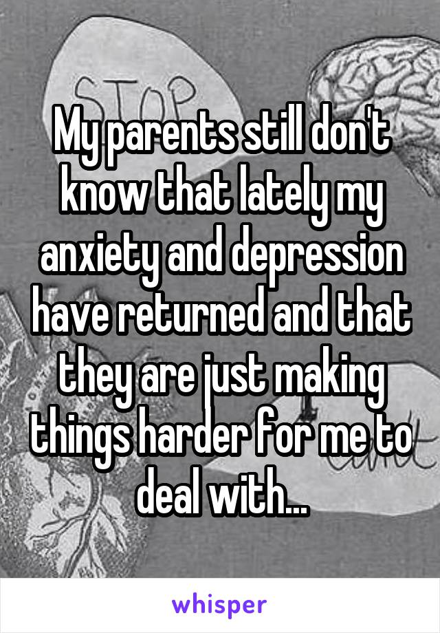 My parents still don't know that lately my anxiety and depression have returned and that they are just making things harder for me to deal with...