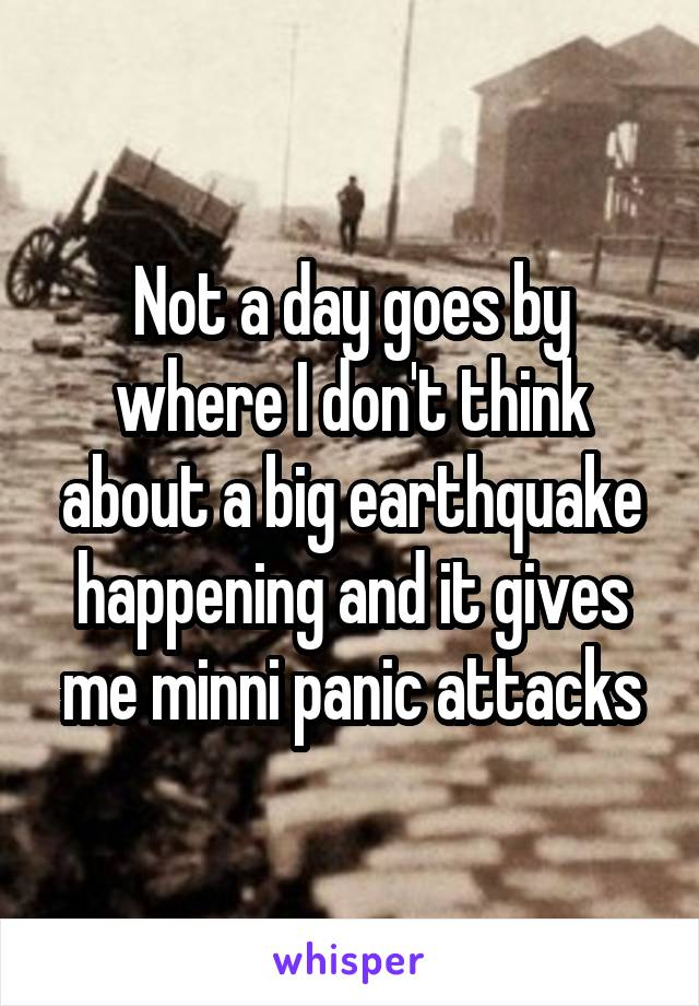 Not a day goes by where I don't think about a big earthquake happening and it gives me minni panic attacks