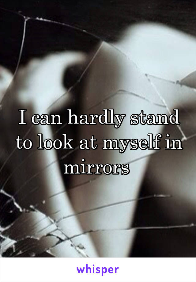 I can hardly stand to look at myself in mirrors