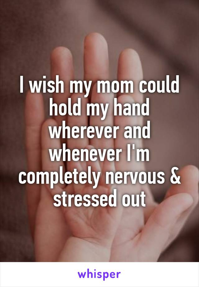 I wish my mom could hold my hand wherever and whenever I'm completely nervous & stressed out