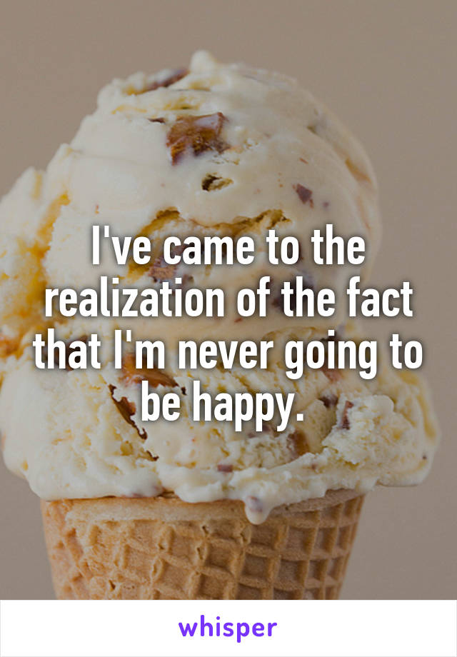 I've came to the realization of the fact that I'm never going to be happy.