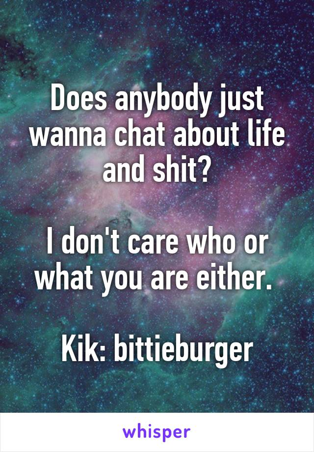 Does anybody just wanna chat about life and shit?  I don't care who or what you are either.   Kik: bittieburger