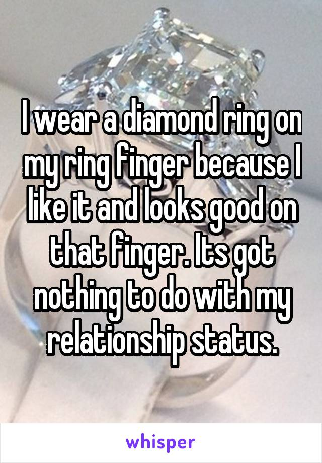 I wear a diamond ring on my ring finger because I like it and looks good on that finger. Its got nothing to do with my relationship status.