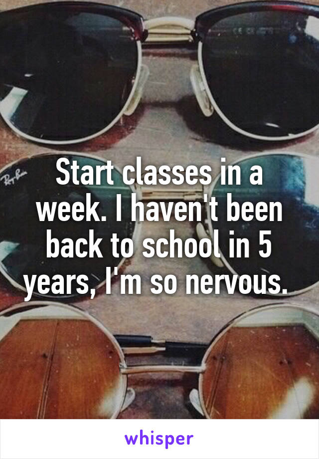 Start classes in a week. I haven't been back to school in 5 years, I'm so nervous.