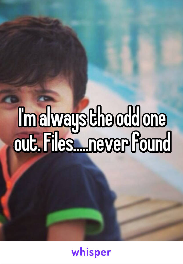 I'm always the odd one out. Files.....never found