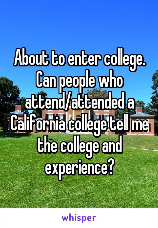 About to enter college. Can people who attend/attended a California college tell me the college and experience?