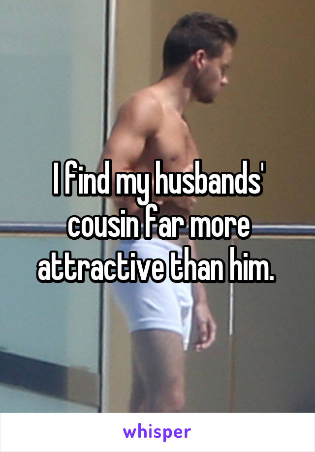 I find my husbands' cousin far more attractive than him.