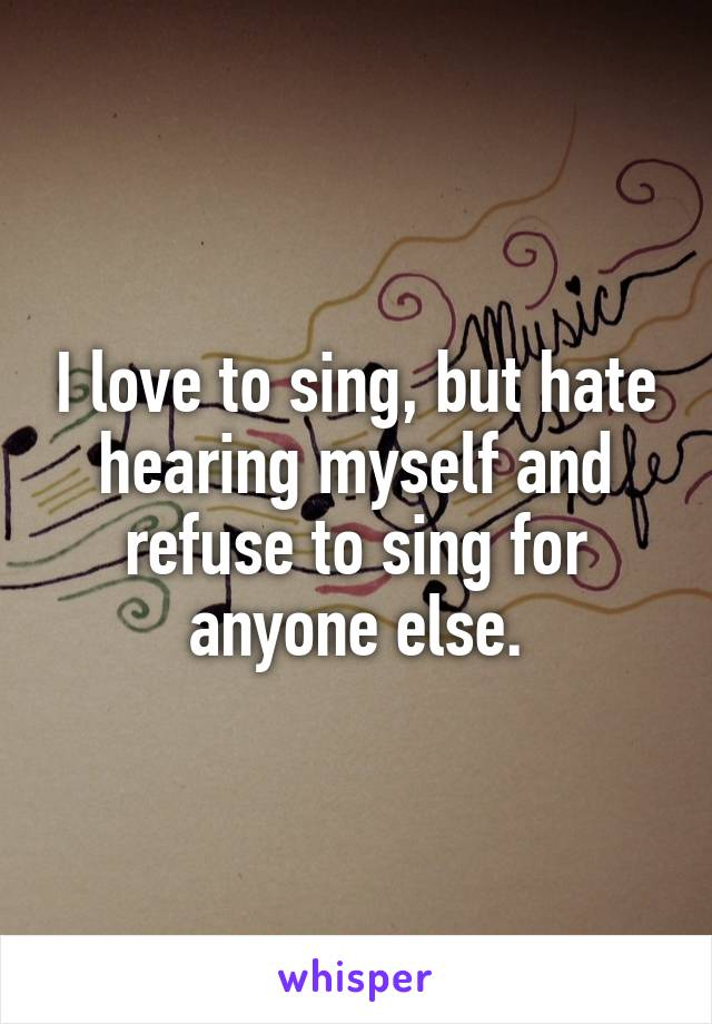 I love to sing, but hate hearing myself and refuse to sing for anyone else.