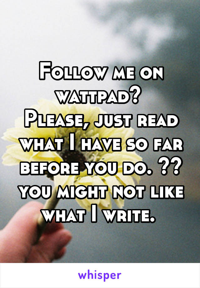 Follow me on wattpad?  Please, just read what I have so far before you do. ^^ you might not like what I write.