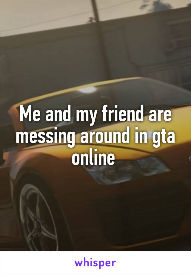 Me and my friend are messing around in gta online
