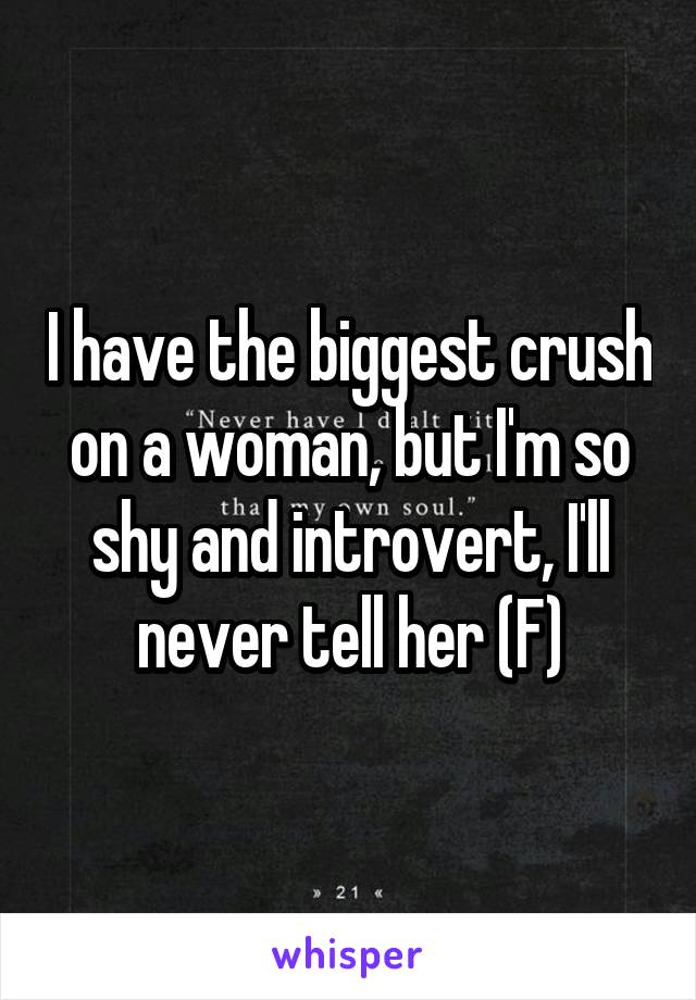 I have the biggest crush on a woman, but I'm so shy and introvert, I'll never tell her (F)