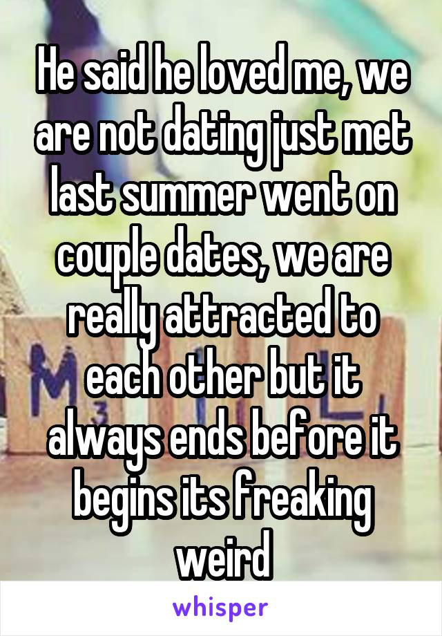 He said he loved me, we are not dating just met last summer went on couple dates, we are really attracted to each other but it always ends before it begins its freaking weird