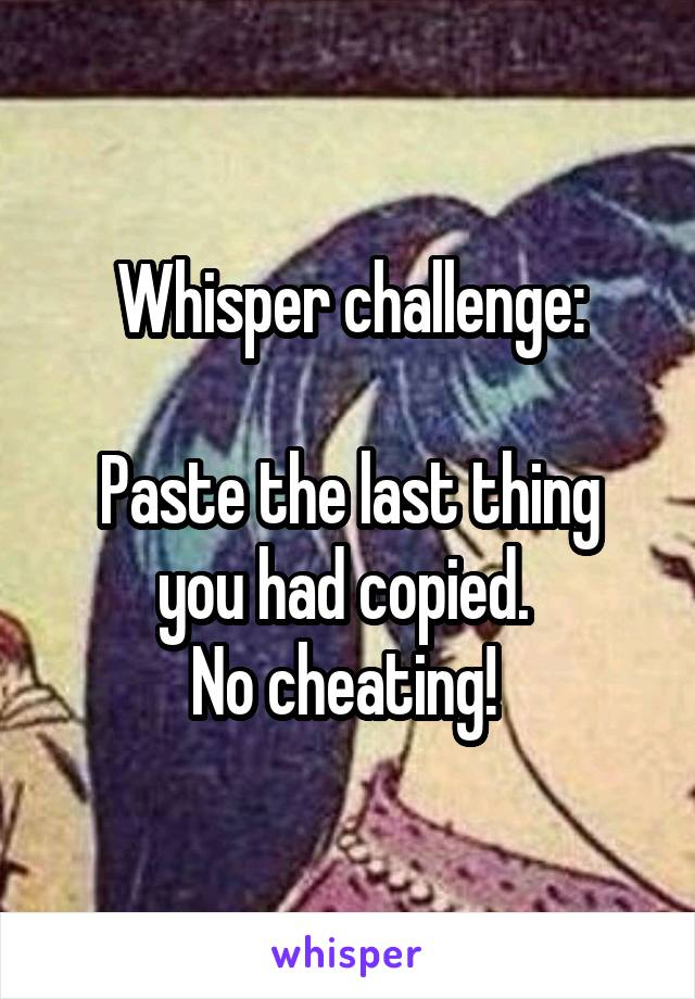 Whisper challenge:  Paste the last thing you had copied.  No cheating!