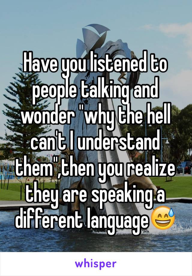 """Have you listened to people talking and wonder """"why the hell can't I understand them"""",then you realize they are speaking a different language😅"""