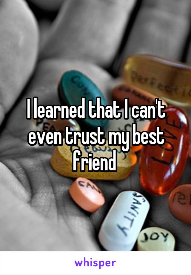 I learned that I can't even trust my best friend