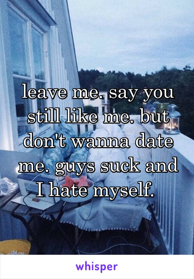 leave me. say you still like me. but don't wanna date me. guys suck and I hate myself.