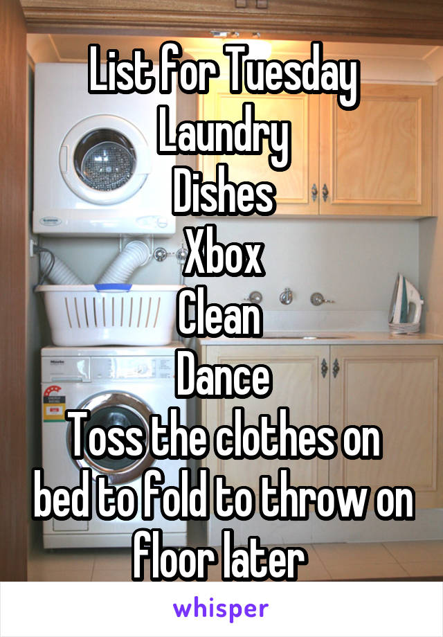 List for Tuesday Laundry Dishes Xbox Clean  Dance Toss the clothes on bed to fold to throw on floor later